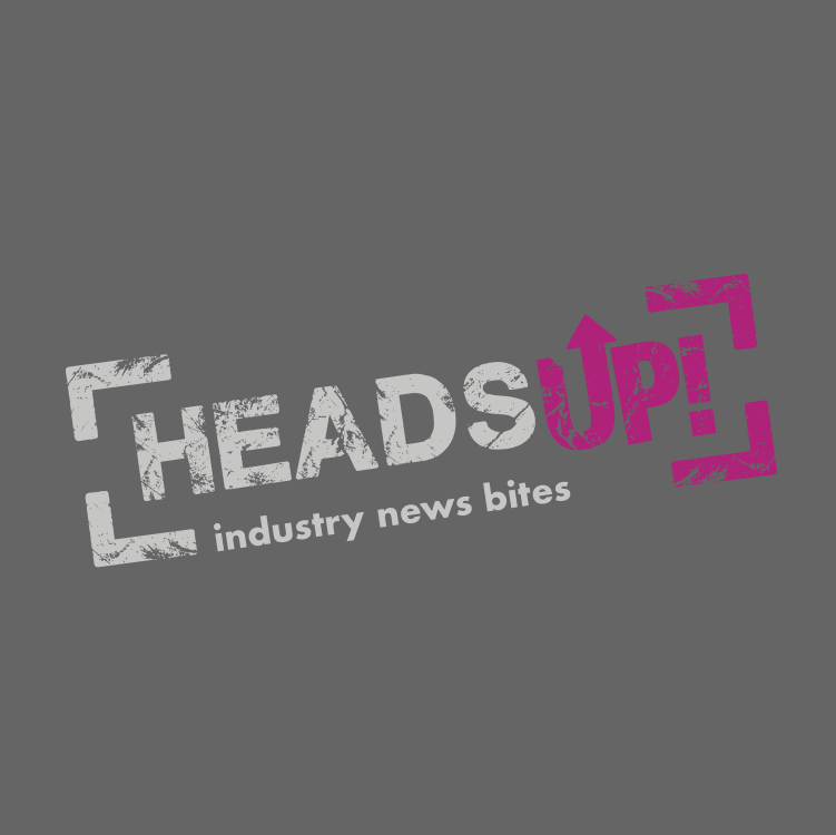 Heads Up – Industry News Bites
